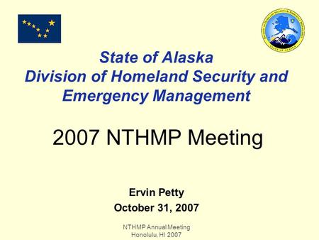 NTHMP Annual Meeting Honolulu, HI 2007 State of Alaska Division of Homeland Security and Emergency Management 2007 NTHMP Meeting Ervin Petty October 31,