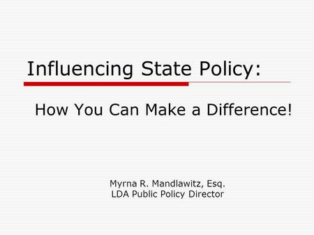 Influencing State Policy: How You Can Make a Difference! Myrna R. Mandlawitz, Esq. LDA Public Policy Director.