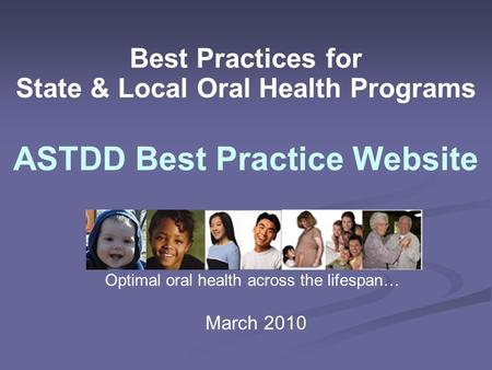 Best Practices for State & Local Oral Health Programs ASTDD Best Practice Website Optimal oral health across the lifespan… March 2010.