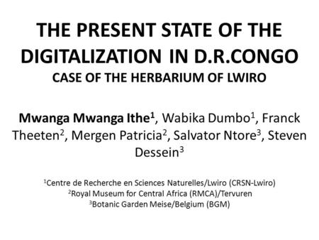 THE PRESENT STATE OF THE DIGITALIZATION IN D.R.CONGO CASE OF THE HERBARIUM OF LWIRO Mwanga Mwanga Ithe 1, Wabika Dumbo 1, Franck Theeten 2, Mergen Patricia.