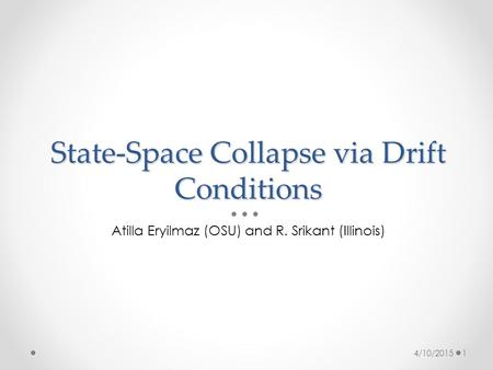 State-Space Collapse via Drift Conditions Atilla Eryilmaz (OSU) and R. Srikant (Illinois) 4/10/20151.