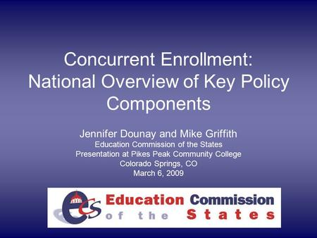 Concurrent Enrollment: National Overview of Key Policy Components Jennifer Dounay and Mike Griffith Education Commission of the States Presentation at.