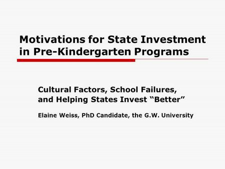 "Motivations for State Investment in Pre-Kindergarten Programs Cultural Factors, School Failures, and Helping States Invest ""Better"" Elaine Weiss, PhD Candidate,"