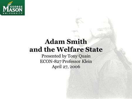 Adam Smith and the Welfare State Presented by Tony Quain ECON-827 Professor Klein April 27, 2006.