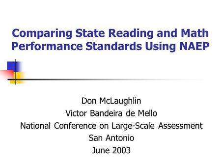 Comparing State Reading and Math Performance Standards Using NAEP Don McLaughlin Victor Bandeira de Mello National Conference on Large-Scale Assessment.