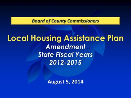 Local Housing Assistance Plan Amendment State Fiscal Years 2012-2015 Board of County Commissioners August 5, 2014.