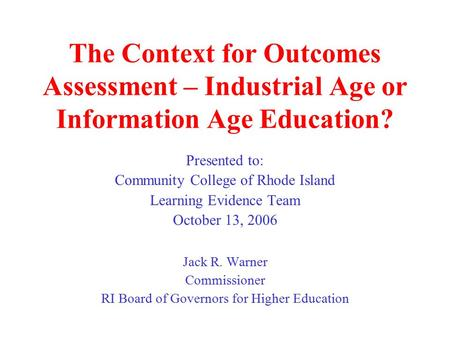 The Context for Outcomes Assessment – Industrial Age or Information Age Education? Presented to: Community College of Rhode Island Learning Evidence Team.