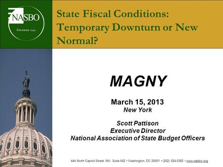 State Fiscal Conditions: Temporary Downturn or New Normal? MAGNY March 15, 2013 New York Scott Pattison Executive Director National Association of State.