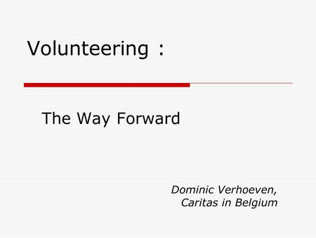 Volunteering : The Way Forward Dominic Verhoeven, Caritas in Belgium.