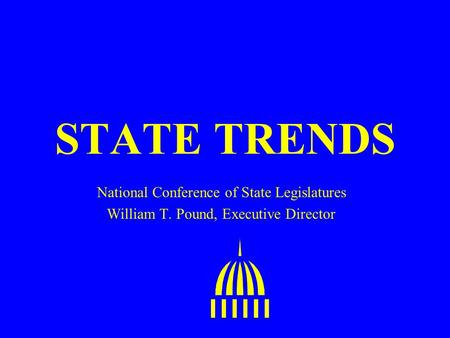 STATE TRENDS National Conference of State Legislatures William T. Pound, Executive Director.
