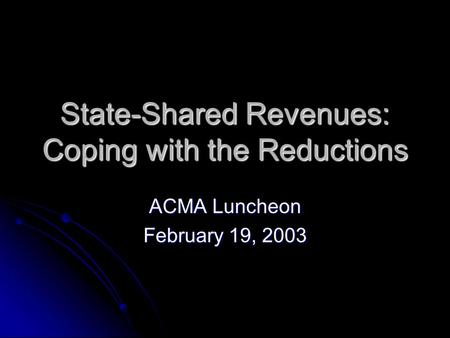 State-Shared Revenues: Coping with the Reductions ACMA Luncheon February 19, 2003.