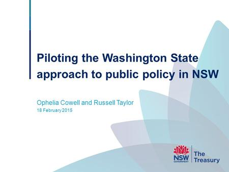 Piloting the Washington State approach to public policy in NSW Ophelia Cowell and Russell Taylor 18 February 2015.