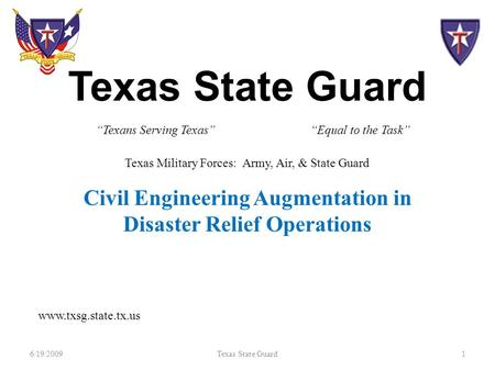 "Texas State Guard Civil Engineering Augmentation in Disaster Relief Operations 6/19/20091Texas State Guard ""Texans Serving Texas"" www.txsg.state.tx.us."