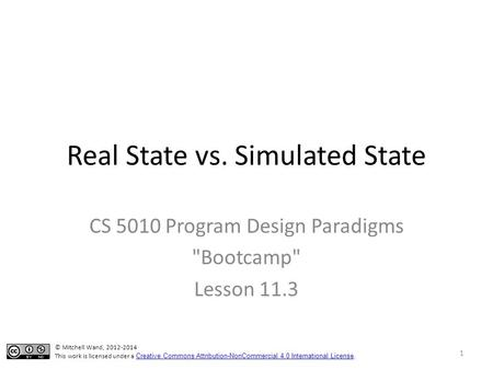 Real State vs. Simulated State CS 5010 Program Design Paradigms Bootcamp Lesson 11.3 © Mitchell Wand, 2012-2014 This work is licensed under a Creative.