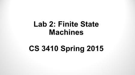 Lab 2: Finite State Machines CS 3410 Spring 2015.