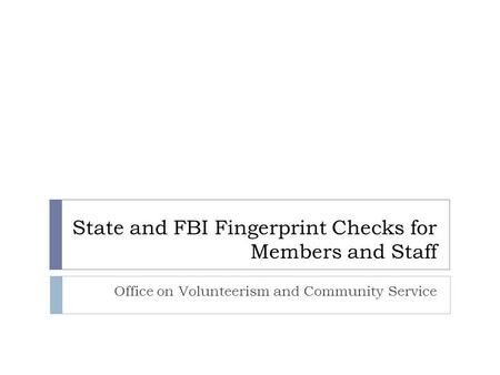 State and FBI Fingerprint Checks for Members and Staff Office on Volunteerism and Community Service.