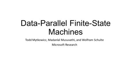Data-Parallel Finite-State Machines Todd Mytkowicz, Madanlal Musuvathi, and Wolfram Schulte Microsoft Research.