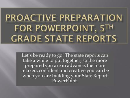 Let's be ready to go! The state reports can take a while to put together, so the more prepared you are in advance, the more relaxed, confident and creative.