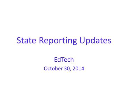 "State Reporting Updates EdTech October 30, 2014. ""We WILL NOT update 45-day funding until we are assured that reporting is working correctly and that."