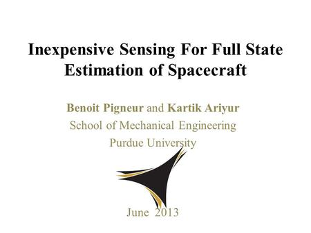 Benoit Pigneur and Kartik Ariyur School of Mechanical Engineering Purdue University June 2013 Inexpensive Sensing For Full State Estimation of Spacecraft.