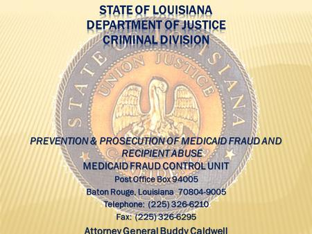PREVENTION & PROSECUTION OF MEDICAID FRAUD AND RECIPIENT ABUSE MEDICAID FRAUD CONTROL UNIT Post Office Box 94005 Baton Rouge, Louisiana 70804-9005 Telephone: