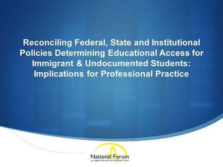 Reconciling Federal, State and Institutional Policies Determining Educational Access for Immigrant & Undocumented Students: Implications for Professional.