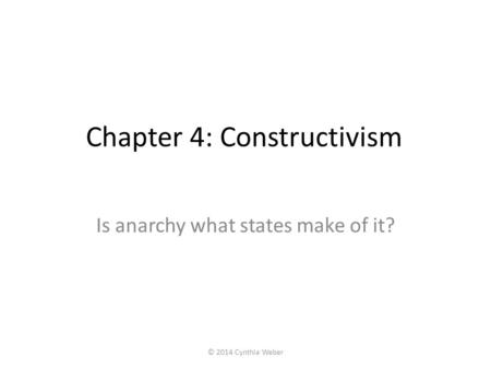 Chapter 4: Constructivism Is anarchy what states make of it? © 2014 Cynthia Weber.