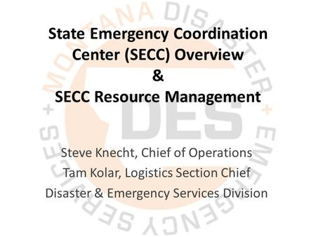 State Emergency Coordination Center (SECC) Overview & SECC Resource Management Steve Knecht, Chief of Operations Tam Kolar, Logistics Section Chief Disaster.