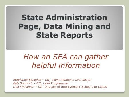 State Administration Page, Data Mining and State Reports How an SEA can gather helpful information Stephanie Benedict – CII, Client Relations Coordinator.