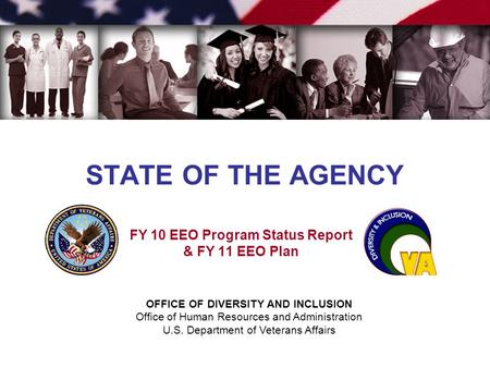 OFFICE OF DIVERSITY AND INCLUSION Office of Human Resources and Administration U.S. Department of Veterans Affairs STATE OF THE AGENCY FY 10 EEO Program.
