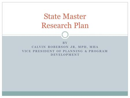 BY CALVIN ROBERSON JR, MPH, MHA VICE PRESIDENT OF PLANNING & PROGRAM DEVELOPMENT State Master Research Plan.