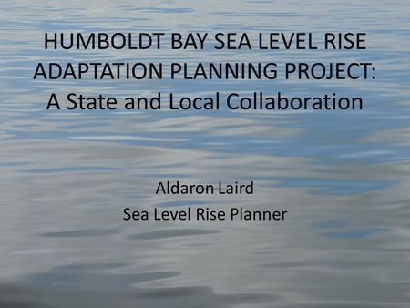 HUMBOLDT BAY SEA LEVEL RISE ADAPTATION PLANNING PROJECT: A State and Local Collaboration Aldaron Laird Sea Level Rise Planner.
