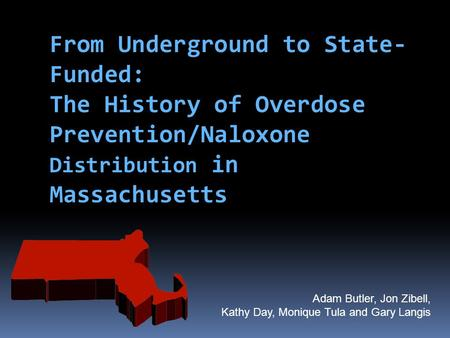 From Underground to State-Funded: The History of Overdose Prevention/Naloxone Distribution in Massachusetts First state funded programs began toward the.