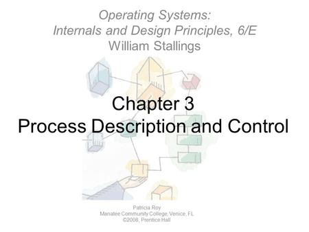 Chapter 3 Process Description and Control Operating Systems: Internals and Design Principles, 6/E William Stallings Patricia Roy Manatee Community College,