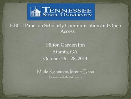 HBCU Panel on Scholarly Communication and Open Access Hilton Garden Inn Atlanta, GA. October 26 – 28, 2014 Murle Kenerson, Interim Dean Libraries and Media.