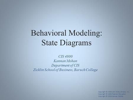 Behavioral Modeling: State Diagrams CIS 4800 Kannan Mohan Department of CIS Zicklin School of Business, Baruch College Copyright © 2009 John Wiley & Sons,