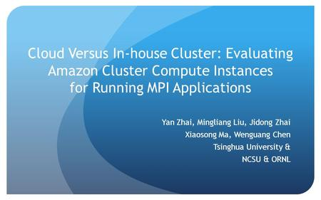 Cloud Versus In-house Cluster: Evaluating Amazon Cluster Compute Instances for Running MPI Applications Yan Zhai, Mingliang Liu, Jidong Zhai Xiaosong Ma,