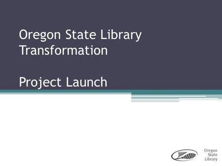 Oregon State Library Transformation Project Launch.