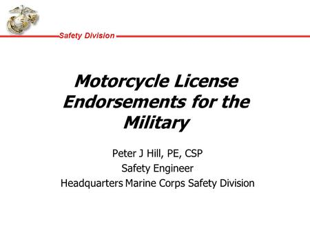Safety Division Motorcycle License Endorsements for the Military Peter J Hill, PE, CSP Safety Engineer Headquarters Marine Corps Safety Division.