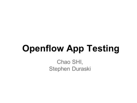 Openflow App Testing Chao SHI, Stephen Duraski. Motivation Network is still a complex stuff ! o Distributed mechanism o Complex protocol o Large state.