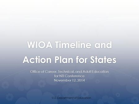 WIOA Timeline and Action Plan for States Office of Career, Technical, and Adult Education for NTI Conference November 12, 2014 U.S. Department of Education.