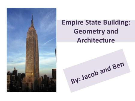 Empire State Building: Geometry and Architecture By: Jacob and Ben.