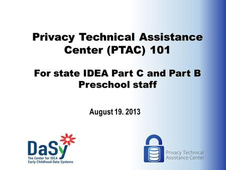 Privacy Technical Assistance Center (PTAC) 101 For state IDEA Part C and Part B Preschool staff August 19. 2013.