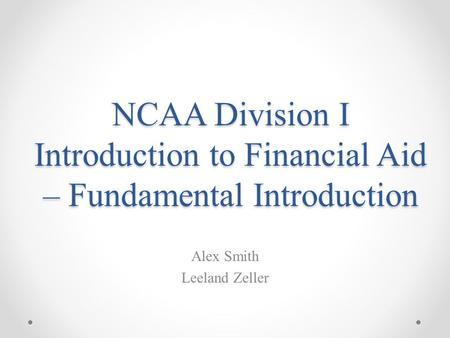 NCAA Division I Introduction to Financial Aid – Fundamental Introduction Alex Smith Leeland Zeller.