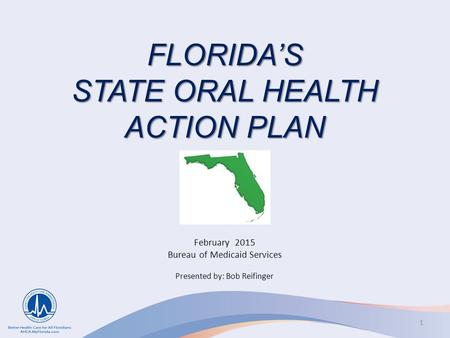FLORIDA'S STATE ORAL HEALTH ACTION PLAN February 2015 Bureau of Medicaid Services Presented by: Bob Reifinger 1.