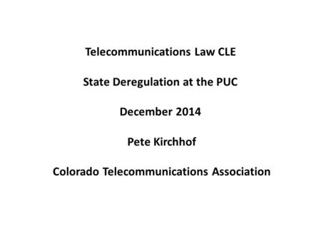 Telecommunications Law CLE State Deregulation at the PUC December 2014 Pete Kirchhof Colorado Telecommunications Association.