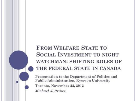 F ROM W ELFARE S TATE TO S OCIAL I NVESTMENT TO NIGHT WATCHMAN : SHIFTING ROLES OF THE FEDERAL STATE IN CANADA Presentation to the Department of Politics.