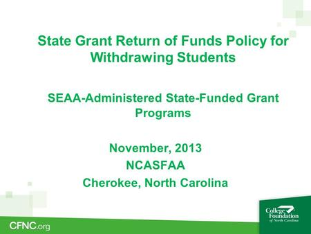 State Grant Return of Funds Policy for Withdrawing Students SEAA-Administered State-Funded Grant Programs November, 2013 NCASFAA Cherokee, North Carolina.