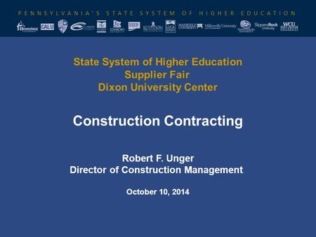 PENNSYLVANIA'S STATE SYSTEM OF HIGHER EDUCATION State System of Higher Education Supplier Fair Dixon University Center Construction Contracting Robert.