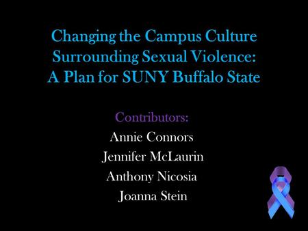 Changing the Campus Culture Surrounding Sexual Violence: A Plan for SUNY Buffalo State Contributors: Annie Connors Jennifer McLaurin Anthony Nicosia Joanna.